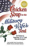 Chicken Soup For The Military Wife's Soul 101 Stories To Touch The Heart And Rekindle The Sp...