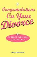 Congratulations on Your Divorce The Road to Finding Your Happily Ever After