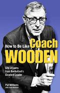 How to Be Like Coach Wooden Life Lessons from Basketball's Greatest Leader