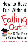 How to Have Fun Without Failing Out 430 Tips from a College Professor