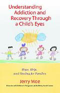 Understanding Addiction and Recovery Through a Child's Eye Hope, Help, and Healing for Families