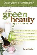 The Green Beauty Guide: Your Essential Resource to Organic and Natural Skin Care, Hair Care,...