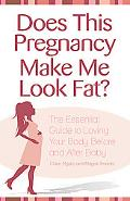 Does This Pregnancy Make Me Look Fat?: The Essential Guide to Loving Your Body Before and Af...