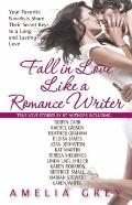 Fall in Love Like a Romance Writer: Your Favorite Novelists Share Their Secret Keys to a Lon...