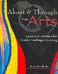 About & Through the Arts Lessons and Activities for Creative Teaching and Learning