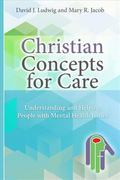 Christian Concepts for Care : Understanding and Helping People with Mental Illness