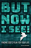 But Now I See! Finding God''s Plan for Your Life