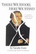 There We Stood, Here We Stand Eleven Lutherans Rediscover Their Catholic Roots