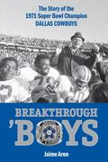Breakthrough 'Boys: When the Dallas Cowboys Went from Next Year's Champions to America's Team