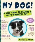 My Dog! : A Kids' Guide to Keeping a Happy and Healthy Pet