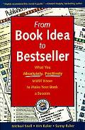 From Book Idea to Bestseller: What You Absolutely, Positively Must Know to Make Your Book a ...