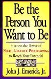 Be the Person You Want to Be: Harness the Power of Neuro-Linguistic Programming to Reach You...