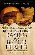Bread Machine Baking for Better Health: Delicious Bread Recipes for Brimming Good Health - D...