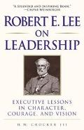 Robert E. Lee on Leadership Executive Lessons in Character, Courage, and Vision