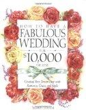 How to Have a Fabulous Wedding for $10,000 or Less: Creating Your Dream Day with Romance, Gr...