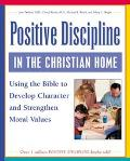 Positive Discipline in the Christian Home Using the Bible to Nurture Relationships, Develop ...