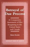 Betrayal of Due Process A Comparative Assessment of Plea Bargaining in the United States and...