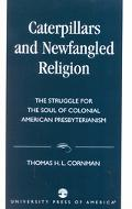 Caterpillars and Newfangled Religion The Struggle for the Soul of Colonial American Presbyte...