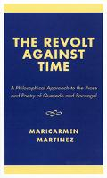 Revolt Against Time A Philosophical Approach to the Prose and Poetry of Quevedo and Bocangel
