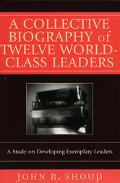 Collective Biography of Twelve World-Class Leaders A Study of Developing Exemplary Leaders