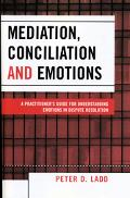 Mediation, Conciliation, And Emotions A Practitioner's Guide for Understanding Emotions in D...
