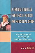 Central European Synthesis of Radical And Magisterial Reform The Sacramental Theology of Bal...
