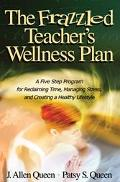 Frazzled Teacher's Wellness Plan A Five Step Program for Reclaiming Time, Managing Stress, a...