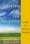 Launching Your First Principalship A Guide for Beginning Principals
