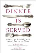 Dinner Is Served An English Butler's Guide to the Art of the Table