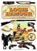 Wild, Wild West Of Louis L'amour The Illustrated Guide To Cowboys, Indians, Gunslingers, Out...