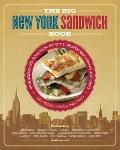 Big New York Sandwich Cookbook : 99 Delicious Creations from the City's Greatest Restaurants...