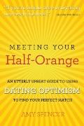 Meeting Your Half-Orange : An Utterly Upbeat Guide to Using Dating Optimism to Find Your Per...