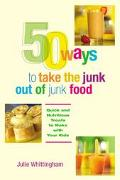 50 Ways to Take the Junk Out of Junk Food Quick and Nutritious Treats to Make With Your Kids
