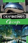 The Cheap Bastard's Guide to Chicago, 2nd: Secrets of Living the Good Life--For Free!