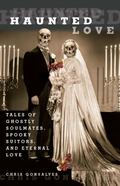 Haunted Love: Tales of Ghostly Soulmates, Spooky Suitors, and Eternal Love