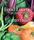 Food Lovers' Guide to Connecticut, 3rd: Best Local Specialties, Markets, Recipes, Restaurant...