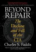 Beyond Repair : The Decline and Fall of the CIA
