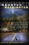 Haunted Washington : Uncanny Tales and Spooky Spots from the Upper Left-Hand Corner of the U...