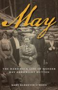 May : The Hard Rock Life of Pioneer May Arkwright Hutton