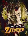 How to Be a Zombie : A Hands-On Guide for Anyone with Brains