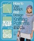 How to Use, Adapt, and Design Knitting Patterns : How to Knit Exactly What You Want, Every T...