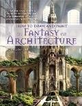 How to Draw and Paint Fantasy Architecture : From Ancient Citadels and Gothic Castles to Sub...