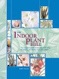 Indoor Plant Bible The Essential Guide To Choosing And Caring For Indoor, Greenhouse, And Pa...