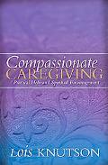 Compassionate Caregiving Practical Help and Spiritual Encouragement for Caregivers