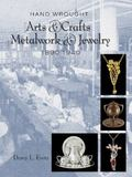 Hand Wrought Arts and Crafts Metalwork and Jewelry : 1890-1940