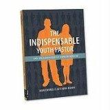 The Indispensible Youth Pastor: Land, Love and Lock in Your Youth Ministry Dream Job