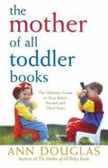 Mother of All Toddler Books The Ultimate Guide to Your Child's Second and Third Years