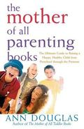 Mother of All Parenting Books Ultimate guide to Raising a Happy, Healthy Child From Preschoo...