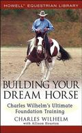 Building Your Dream Horse Charles Wilhelm's Ultimate Foundation Training