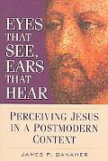 Eyes That See, Ears That Hear Perceiving Jesus in a Postmodern Context